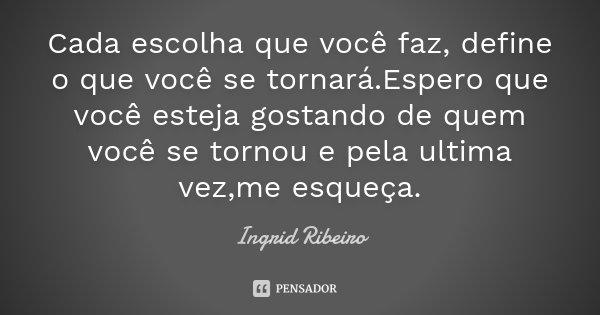 Cada escolha que você faz, define o que você se tornará.Espero que você esteja gostando de quem você se tornou e pela ultima vez,me esqueça.... Frase de Ingrid Ribeiro.