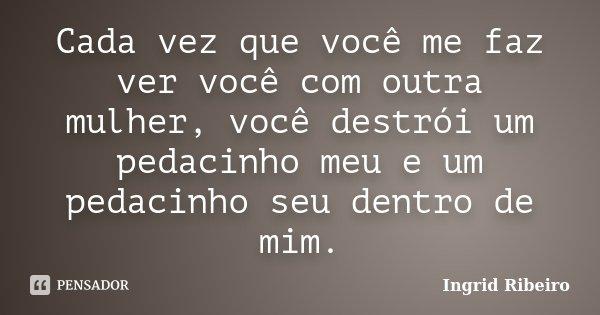 Cada vez que você me faz ver, você com outra mulher... Você destrói um pedacinho meu e um pedacinho seu dentro de mim.... Frase de Ingrid Ribeiro.