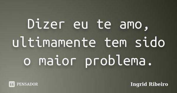 Dizer eu te amo, ultimamente tem sido o maior problema.... Frase de Ingrid Ribeiro.