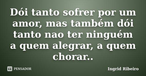Dói tanto sofrer por um amor, mas também dói tanto nao ter ninguém a quem alegrar, a quem chorar..... Frase de Ingrid Ribeiro.