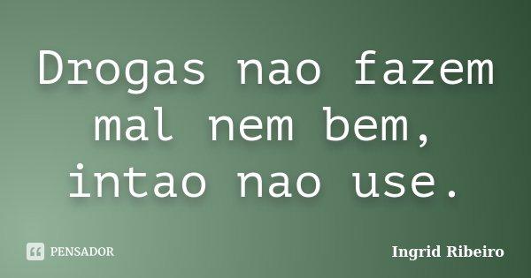 Drogas nao fazem mal nem bem, intao nao use.... Frase de Ingrid Ribeiro.