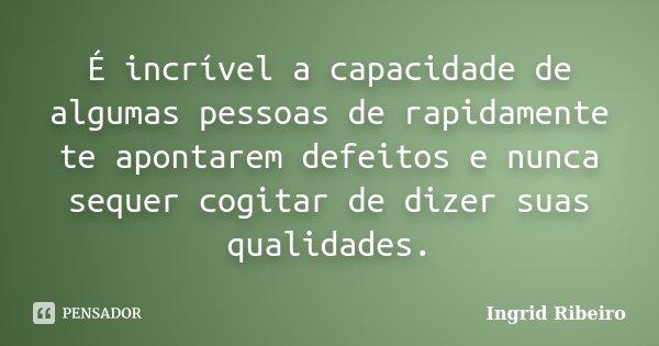 É incrível a capacidade de algumas pessoas de rapidamente te apontarem defeitos e nunca sequer cogitar de dizer suas qualidades.... Frase de Ingrid Ribeiro.