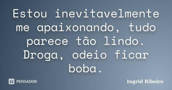 Estou inevitavelmente me apaixonando, tudo parece tão lindo. Droga, odeio ficar boba.... Frase de Ingrid Ribeiro.
