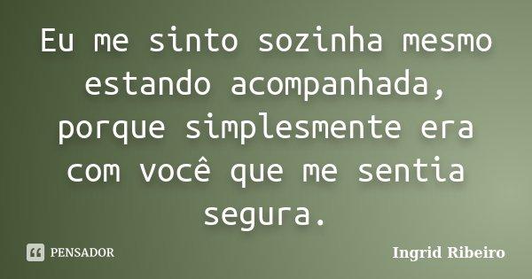 Eu me sinto sozinha mesmo estando acompanhada, porque simplesmente era com você que me sentia segura.... Frase de Ingrid Ribeiro.