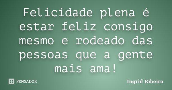 Felicidade plena é estar feliz consigo mesmo e rodeado das pessoas que a gente mais ama!... Frase de Ingrid Ribeiro.