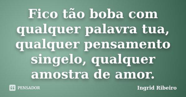 Fico tão boba com qualquer palavra tua, qualquer pensamento singelo, qualquer amostra de amor.... Frase de Ingrid Ribeiro.