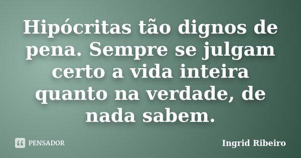 Hipócritas tão dignos de pena. Sempre se julgam certo a vida inteira quanto na verdade, de nada sabem.... Frase de Ingrid Ribeiro.