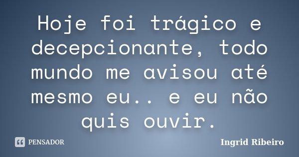 Hoje foi trágico e decepcionante, todo mundo me avisou até mesmo eu.. e eu não quis ouvir.... Frase de Ingrid Ribeiro.