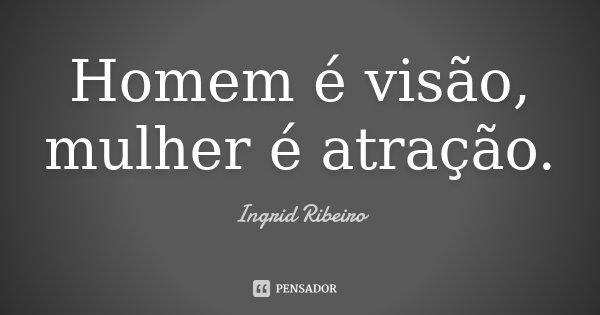 Homem é visão, mulher é atração.... Frase de Ingrid Ribeiro.