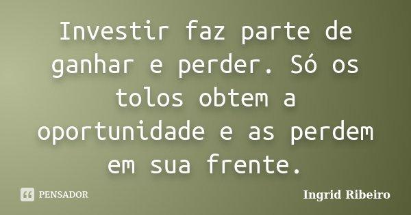 Investir faz parte de ganhar e perder. Só os tolos obtem a oportunidade e as perdem em sua frente.... Frase de Ingrid Ribeiro.
