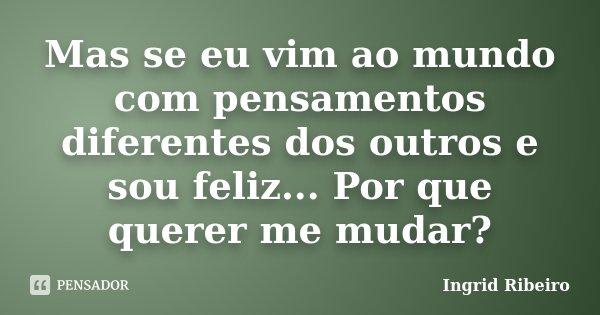 Mas se eu vim ao mundo com pensamentos diferentes dos outros e sou feliz... Por que querer me mudar?... Frase de Ingrid Ribeiro.
