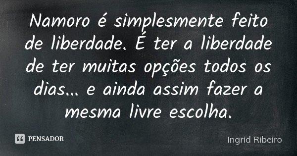 Namoro é simplesmente feito de liberdade. É ter a liberdade de ter muitas opções todos os dias... e ainda assim fazer a mesma livre escolha.... Frase de Ingrid Ribeiro.