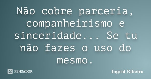Não cobre parceria, companheirismo e sinceridade... Se tu não fazes o uso do mesmo.... Frase de Ingrid Ribeiro.