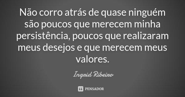 Não corro atrás de quase ninguém são poucos que merecem minha persistência, poucos que realizaram meus desejos e que merecem meus valores.... Frase de Ingrid Ribeiro.