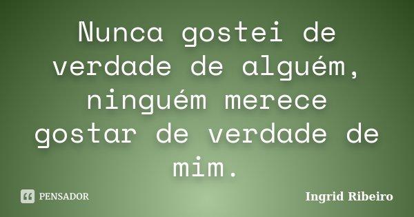 Nunca gostei de verdade de alguém, ninguém merece gostar de verdade de mim.... Frase de Ingrid Ribeiro.