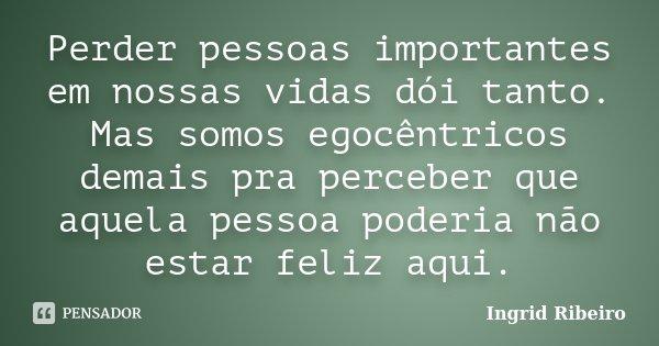 Perder pessoas importantes em nossas vidas, dói tanto. Mas somos egocentricos demais pra perceber, que aquela pessoa poderia nao estar feliz aqui.... Frase de Ingrid Ribeiro.