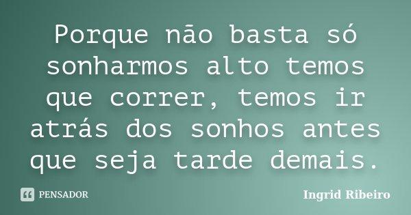 Porque não basta só sonharmos alto temos que correr, temos ir atrás dos sonhos antes que seja tarde demais.... Frase de Ingrid Ribeiro.
