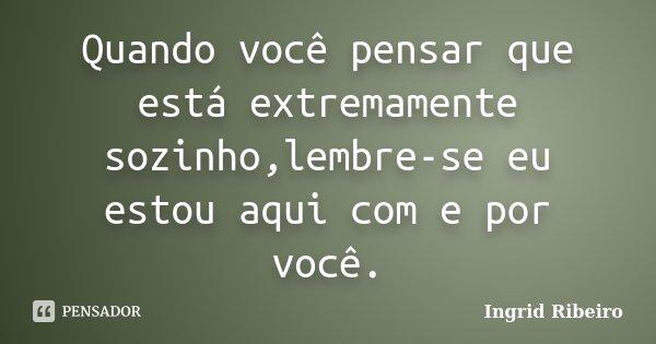 Quando você pensar que está extremamente sozinho,lembre-se eu estou aqui com e por você.... Frase de Ingrid Ribeiro.
