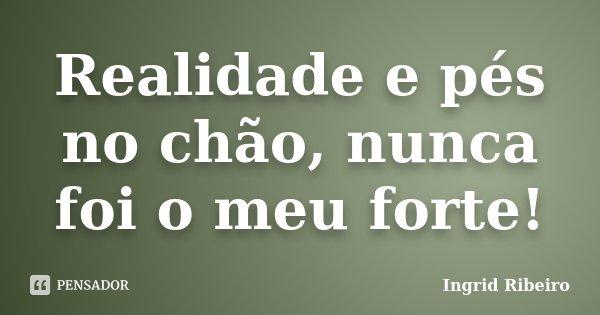 Realidade e pés no chão, nunca foi o meu forte!... Frase de Ingrid Ribeiro.