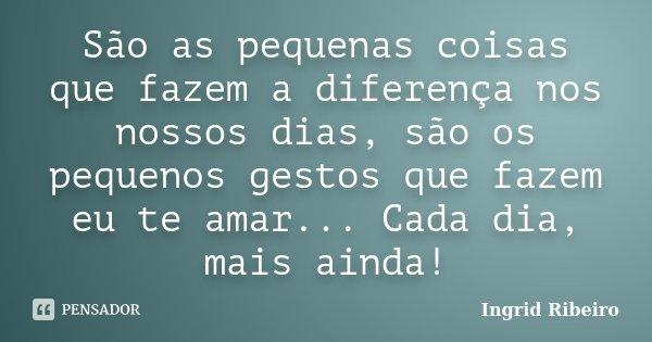 São as pequenas coisas que fazem a diferença nos nossos dias, são os pequenos gestos que fazem eu te amar... Cada dia, mais ainda!... Frase de Ingrid Ribeiro.