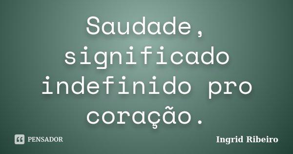 Saudade, significado indefinido pro coração.... Frase de Ingrid Ribeiro.