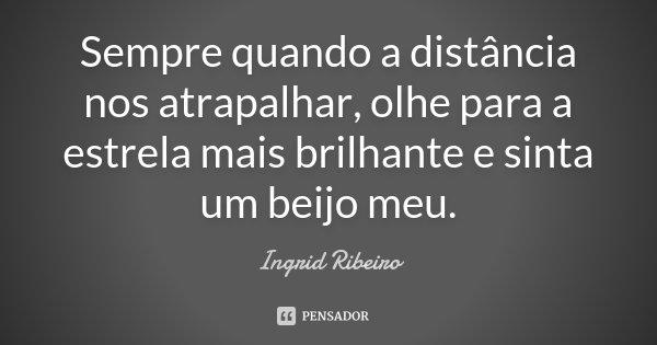 Sempre quando a distância nos atrapalhar, olhe para a estrela mais brilhante e sinta um beijo meu.... Frase de Ingrid Ribeiro.
