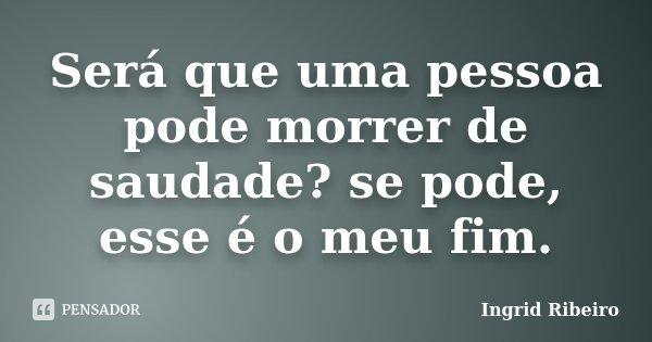 Será que uma pessoa pode morrer de saudade? se pode, esse é o meu fim.... Frase de Ingrid Ribeiro.