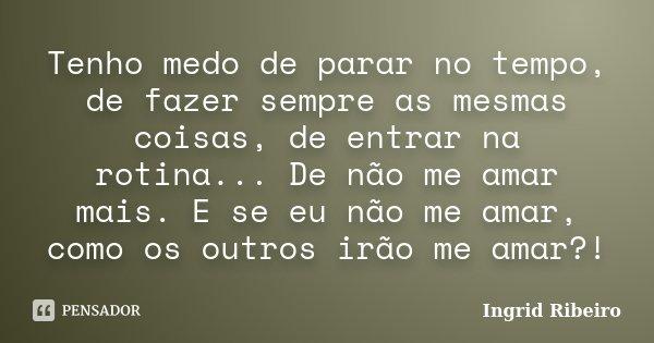 Tenho medo de parar no tempo, de fazer sempre as mesmas coisas, de entrar na rotina... De não me amar mais. E se eu não me amar, como os outros irão me amar?!... Frase de Ingrid Ribeiro.