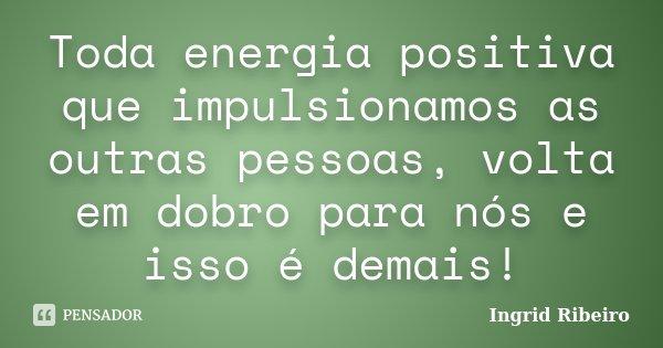 Toda energia positiva que impulsionamos as outras pessoas, volta em dobro para nós e isso é demais!... Frase de Ingrid Ribeiro.