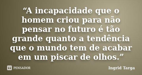 """""""A incapacidade que o homem criou para não pensar no futuro é tão grande quanto a tendência que o mundo tem de acabar em um piscar de olhos.""""... Frase de Ingrid Targa."""