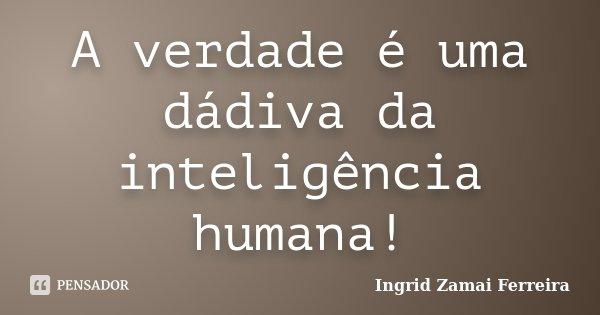 A verdade é uma dádiva da inteligência humana!... Frase de Ingrid Zamai Ferreira.