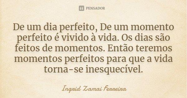 De um dia perfeito, De um momento perfeito é vivido à vida. Os dias são feitos de momentos. Então teremos momentos perfeitos para que a vida torna-se inesquecív... Frase de Ingrid Zamai Ferreira.