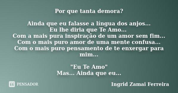 Por que tanta demora? Ainda que eu falasse a língua dos anjos... Eu lhe diria que Te Amo... Com a mais pura inspiração de um amor sem fim... Com o mais puro amo... Frase de Ingrid Zamai Ferreira.