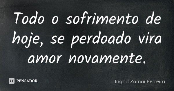 Todo o sofrimento de hoje, se perdoado vira amor novamente.... Frase de Ingrid Zamai Ferreira.