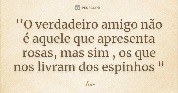 """''O verdadeiro amigo não é aquele que apresenta rosas, mas sim , os que nos livram dos espinhos """"... Frase de Ino."""