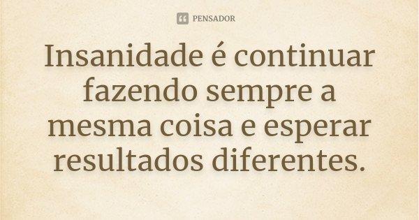 Insanidade é continuar fazendo sempre a mesma coisa e esperar resultados diferentes.... Frase de Desconhecido.