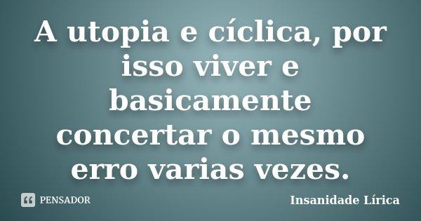 A utopia e cíclica, por isso viver e basicamente concertar o mesmo erro varias vezes.... Frase de Insanidade Lírica.