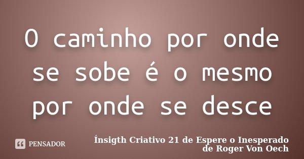 O caminho por onde se sobe é o mesmo por onde se desce... Frase de Ínsigth Criativo 21 de Espere o Inesperado de Roger Von Oech.