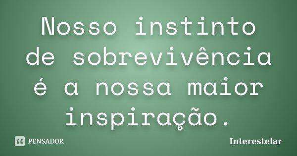 Nosso instinto de sobrevivência é a nossa maior inspiração.... Frase de Interestelar.