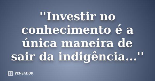 ''Investir no conhecimento é a única maneira de sair da indigência...''... Frase de Desconhecido.