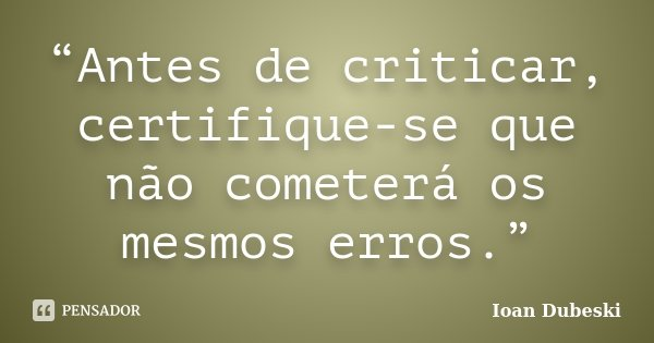 """""""Antes de criticar, certifique-se que não cometerá os mesmos erros.""""... Frase de Ioan Dubeski."""