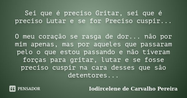 Sei que é preciso Gritar, sei que é preciso Lutar e se for Preciso cuspir... O meu coração se rasga de dor... não por mim apenas, mas por aqueles que passaram p... Frase de Iodircelene de Carvalho Pereira.