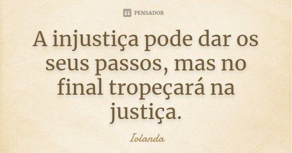 A injustiça pode dar os seus passos, mas no final tropeçará na justiça.... Frase de Iolanda.