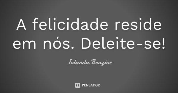 A felicidade reside em nós. Deleite-se!... Frase de Iolanda Brazão.