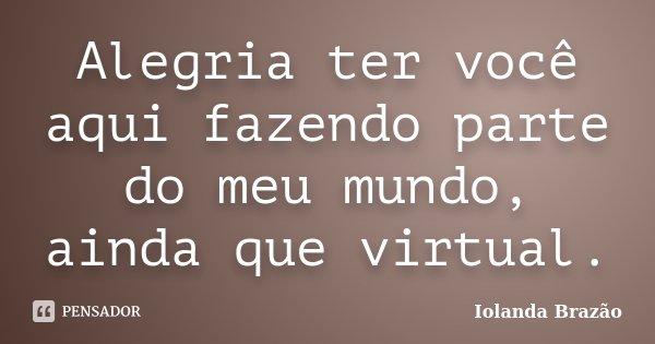 Alegria ter você aqui fazendo parte do meu mundo, ainda que virtual.... Frase de Iolanda Brazão.