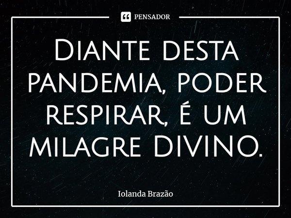 Diante desta pandemia, poder respirar, é um milagre DIVINO.... Frase de Iolanda Brazão.