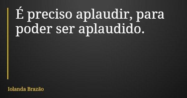 É preciso aplaudir, para poder ser aplaudido.... Frase de Iolanda Brazão.