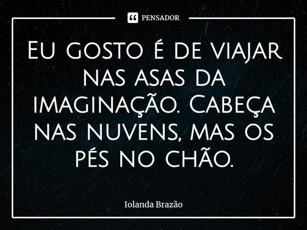 Eu gosto é de viajar nas asas da imaginação. Cabeça nas nuvens, mas os pés no chão.... Frase de Iolanda Brazão.