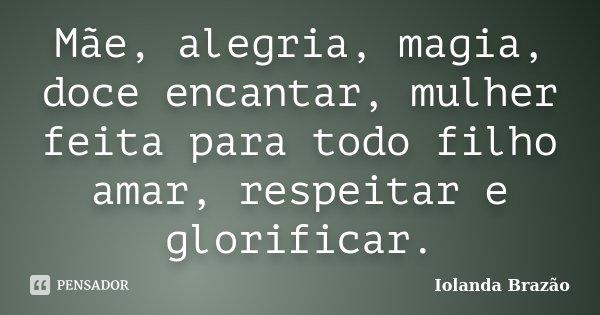 Mãe, alegria, magia, doce encantar, mulher feita para todo filho amar, respeitar e glorificar.... Frase de Iolanda Brazão.