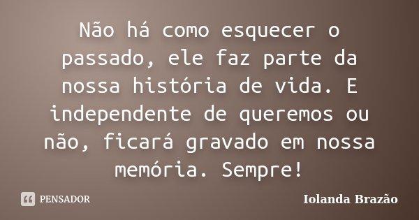 Não há como esquecer o passado, ele faz parte da nossa história de vida. E independente de queremos ou não, ficará gravado em nossa memória. Sempre!... Frase de Iolanda Brazão.